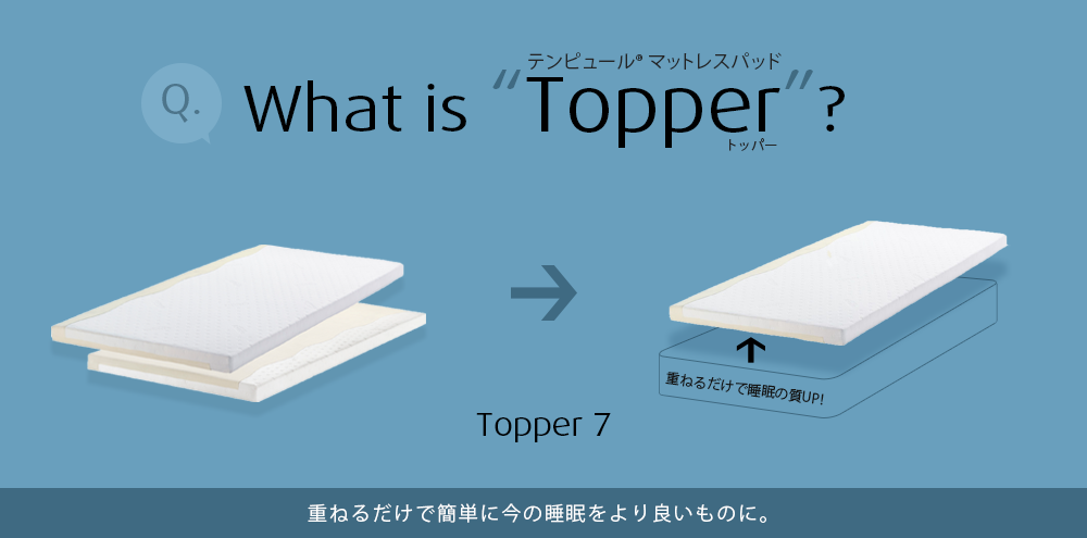 What's Topper? / Topper 7 /  重ねるだけで簡単に今の睡眠をより良いものに。